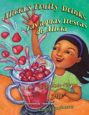 Alicia's Fruity Drinks / Las Aguas Frescas De Alicia By Ruiz-Flores, Lupe/ Lacamara, Laura (TRN)/ Ventura, Gabriela Baeza (TRN)